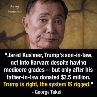 "Nailed it.: Democrats  ""Jared Kushner, Trump's son-in-law,  got into Harvard despite having  mediocre grades but only after his  father-in-law donated $2.5 million.  Trump is right, the system IS rigged.""  George Takei Nailed it."