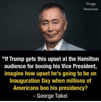 "It will be fun to see lol. ~Rick  Via Occupy Democrats: Democrats  ""lf Trump gets this upset at the Hamilton  audience for booing his Vice President,  imagine how upset he's going to be on  Inauguration Day when millions of  Americans boo his presidency?  George Takei It will be fun to see lol. ~Rick  Via Occupy Democrats"