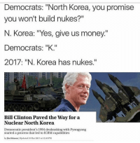 "Bill Clinton, Memes, and Money: Democrats: ""North Korea, you promise  you won't build nukes?""  N. Korea: ""Yes, give us money.""  Democrats: ""K.""  2017: ""N. Korea has nukes.""  102  Bill Clinton Paved the Way for a  Nuclear North Korea  Democratic president's 1994 dealmaking wth Pyongyang  started a process that led to ICBM capabilities  by Jim Stinson Updated 13 Mar 2017 at 12:43 PM Dammit Bill. ---------- Check out our store DrunkAmerica.com ---------- Follow our pages! 🇺🇸 @drunkamerica @ragingpatriots ---------- conservative republican maga presidentrump makeamericagreatagain nobama trumptrain trump2017 saturdaysarefortheboy merica usa military supportourtroops thinblueline backtheblue"
