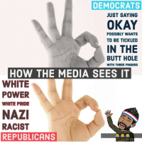 Ok Hand Sign: DEMOCRATS  OKAY  IN THE  JUST SAYING  POSSIBLY WANTS  TO BE TICKLED  BUTT HOLE  WITH THREE FINGERS  HOW THE MEDIA SEES IT  WHITE  POWER  WHITE PRIDE  NAZI  RACIST  REPUBLICANS