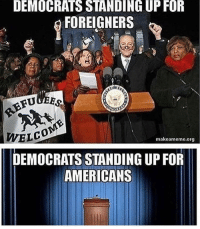 Memes, 🤖, and Foreigner: DEMOCRATS STANDING UP FOR  FOREIGNERS  makeameme.org  DEMOCRATS STANDING UP FOR  AMERICANS Sorry liberal snowflakes it's time to put America first!!🇺🇸🇺🇸🇺🇸 sfla2017 whywemarch PresidentTrump Trump Republican Conservative American Nobama Hillary4Prison Navy Marines Trump Hillary Trump Airforce president Liberals MakeAmericagreatagain feelthebern buildthewall bernie2016 trump2016 Obama like politics Partners --------------------- @too_savage_for_democrats🐍 @raised_right_🐘 @conservative.inc🍻 @young.conservative_👍🏼 @conservativemovement🎯 @millennial_republicans🇺🇸 @ny_conservative1776😎