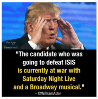"""We're doomed.   H/t Occupy Democrats: Democrats  """"The candidate who was  going to defeat ISIS  is currently at war with  Saturday Night Live  and a Broadway musical.""""  @William Ader We're doomed.   H/t Occupy Democrats"""