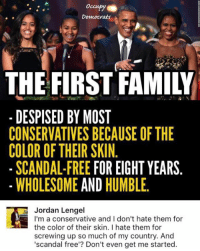(GC) This was legit the top comment: Democrats  THE FIRST FAMILY  DESPISED BY MOST  CONSERVATIVES BECAUSE OF THE  COLOR OF THEIR SKIN  SCANDAL-FREE  FOR EIGHT YEARS  WHOLESOME  AND  HUMBLE  Jordan Lengel  I'm a conservative and I don't hate them for  the color of their skin. I hate them for  screwing up so much of my country. And  'scandal free'? Don't even get me started (GC) This was legit the top comment