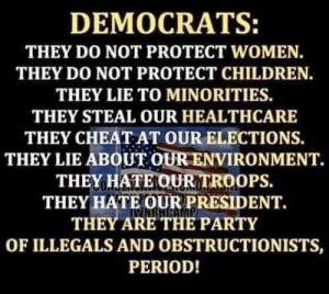 Illegals: DEMOCRATS:  THEY DO NOT PROTECT WOMEN.  THEY DO NOT PROTECT CHILDREN.  THEY LIE TO MINORITIES.  THEY STEAL OUR HEALTHCARE  THEY CHEAT AT OUR ELECTIONS  THEY LIE ABOUT OUR ENVIRONMENT.  THEY HATE OUR TROOPS.  THEY HATE OUR PRESIDENT.  THEY ARE THE PARTY  OF ILLEGALS AND OBSTRUCTIONISTS,  PERIOD!