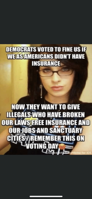What's the point of the girl?: DEMOCRATS VOTED TO FINE US IF  WE AS AMERICANS DIDN'T HAVE  INSURANCE  NOW THEY WANT TO GIVE  ILLEGALS WHO HAVE.BROKEN  OUR LAWS FREE INSURANCE AND  OUR JOBS AND SANCTUARY  CITIES/REMEMBER THIS ON  LiOTING DAY  Ereatedvit  yMeme for ios What's the point of the girl?