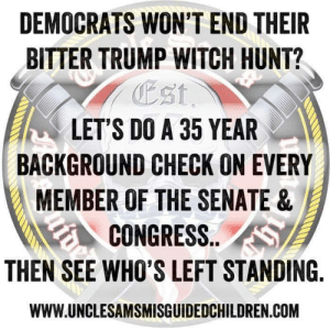 senate: DEMOCRATS WON'T END THEIR  BITTER TRUMP WITCH HUNT?  Est  LET'S DO A 35 YEAR  BACKGROUND CHECK ON EVERY  MEMBER OF THE SENATE&  CONGRESS.. S  THEN SEE WHO'S LEFT STANDING  WWW.UNCLESAMSMISGUIDEDCHILDREN COM