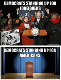 Memes, 🤖, and Foreigner: DEMOCRATSSTANDING UP FOR  FOREIGNERS  REFU  WEL  makeameme.org  DEMOCRATS STANDING UP FOR  AMERICANS  makea meme org