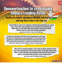 """Demonetisation to create jobs, reduce lending rates Via - Modi Bharosa: Demonetisation to create jobs  Reduce Lending Rates  Small and medium enterprises (MSME) feel that th  will help their sector in the long ru  Around 98 per cent of our members said that demonetisation is a good  step. There w  some problem for few months but eventually the  banks that are now flush with funds will give out loans at lower  nterest rates to small and medium industries.  Vinod Kumar, President&Trustee, India SME Forum  """"Cashless transactions wi  ead to more transparency and banks  will have lot of liquidity due to demonetisation. This money will be  nvested in creating infrastructure that w  create more jobs. 0ur  GDP growth wi  slow down for a quarter but it will pick up soon  Geeta Goradia, Industrialist & Former President, Federation of Gujarat Industries  We will be moving towards a less cash economy wherein more  and more transactions will be done online or through debit cards  Also, as the industries get organized and interest rates reduce  prices of products will go down in the coming years  Param Shah, Head, FICCI Gujarat State Counci  Modi Bharota Demonetisation to create jobs, reduce lending rates Via - Modi Bharosa"""