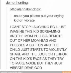 crying kid: demonhunting:  officialannakendrick:  could you please put your crying  kid on vibrate  I CANT STOP LAUGHING BC I JUST  IMAGINE THIS KID SCREAMING  ANDTHE MOM PULLS A REMOTE  OUT OF HER MOM-BAG AND  PRESSES A BUTTON AND THE  CHILD JUST STARTS TO VIOLENTLY  SHAKE AND THE LOOK OR TERROR  ON THE KID'S FACE AS THEY TRY  TO MAKE NOISE BUT THEY JUST  VIBRATE DEAR GOD  Reinvented by THE SAME KATARINA for iFunny  @ ifunny.mobi crying kid