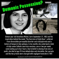 """EVIL from Religious Beliefs: Demonic Possession?  Sixteen year old Anneliese Michel, born September 21, 1952 and the  inspiration behind the movie The Exorcism of Emily Rose"""", suffered  from dissociative personality disorder and schizophrenia and a  history of temporal lobe epilepsy. In ten months she underwent a total  of sixty-seven Catholic exorcism sessions, one or two per week,  some lasting up to four hours. Due to belief in atoning from sins of  youth, she died at age 23 from dehydration and starvation. Her parents  and the two priests were charged with negligent homicide in 1987  facebook.com/fromchristiantoatheist EVIL from Religious Beliefs"""