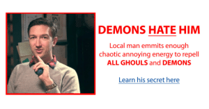 ghouls: DEMONS HATE HIM  Local man emmits enough  chaotic annoying energy to repell  ALL GHOULS and DEMONS  Learn his secret here