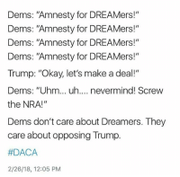 "They don't care about solutions. They don't care about Americans. They don't care about immigrants or dreamers. They care about votes. Liberals will say anything to get a vote but will never actually work towards what they claim to support. Trump with DACA is not completely bad. We have to meet in the middle with liberals. We cant be like them and whine when we dont get our way 100%. Compromise is the only way. So if you jump off the Trump train because he's doing what he has to, then so be it. But I'm sure we'll be seeing you again. TheRaisedRight.com _________________________________________ Raised Right 5753 Hwy 85 North 2486 Crestview, Fl 32536 _________________________________________ Conservative America SupportOurTroops American Gun Constitution Politics TrumpTrain President Jobs Capitalism Military MikePence TeaParty Republican Mattis TrumpPence Guns AmericaFirst USA Political DonaldTrump Freedom Liberty Veteran Patriot Prolife Government PresidentTrump Partners @conservative_panda @reasonoveremotion @conservative.american @too_savage_for_democrats @raging_patriots @keepamerica.usa --------------------: Dems: ""Amnesty for DREAMers!""  Dems: ""Amnesty for DREAMers!""  Dems: ""Amnesty for DREAMers!""  Dems: ""Amnesty for DREAMers!""  Trump: ""Okay, let's make a deal!""  Dems: ""Uhm... uh.... nevermind! Screw  the NRA!""  Dems don't care about Dreamers. They  care about opposing Trump.  DACA  2/26/18, 12:05 PM They don't care about solutions. They don't care about Americans. They don't care about immigrants or dreamers. They care about votes. Liberals will say anything to get a vote but will never actually work towards what they claim to support. Trump with DACA is not completely bad. We have to meet in the middle with liberals. We cant be like them and whine when we dont get our way 100%. Compromise is the only way. So if you jump off the Trump train because he's doing what he has to, then so be it. But I'm sure we'll be seeing you again. TheRaisedRight.com _________________________________________ Raised Right 5753 Hwy 85 North 2486 Crestview, Fl 32536 _________________________________________ Conservative America SupportOurTroops American Gun Constitution Politics TrumpTrain President Jobs Capitalism Military MikePence TeaParty Republican Mattis TrumpPence Guns AmericaFirst USA Political DonaldTrump Freedom Liberty Veteran Patriot Prolife Government PresidentTrump Partners @conservative_panda @reasonoveremotion @conservative.american @too_savage_for_democrats @raging_patriots @keepamerica.usa --------------------"