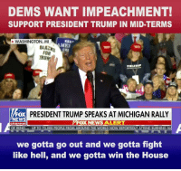 News, Ensure, and Fox News: DEMS WANT IMPEACHMENT!  SUPPORT PRESIDENT TRUMP IN MID-TERMS  WASHINGTON, MI  KEEP  ME  BLACKS  FOR  TRU  PRESIDENT TRUMP SPEAKS AT MICHIGAN RALLY  FOX NEWS ALERT  EWS  channol  OF RENO... UP TO 70,000 PEOPLE FROM AROUND THE WORLD NOW REPORTEDLY ATTEND BURNING  we gotta go out and we gotta fight  like hell, and we gotta win the House We cannot be complacent! We have to FIGHT and WIN in the mid-term elections. I want to know, how are you going to help me ensure a win for the MAGA agenda this November?
