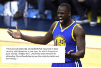"Basketball, Golden State Warriors, and Sports: DEN  23  ""This lawsuit relates to an incident that occurred in East  Lansing, Michigan over a year ago, for which Draymond  paid a noise violation fine. Draymond looks forward to  defending himself and clearing up the misinformation put  forth today."" Draymond Green's statement regarding the lawsuit. [twitter-MarkJSpearsESPN] WARRIORSTALK"