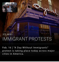 "America, Donald Trump, and Life: DEN  NOT  LOOKS L  COCINAMENICAMA  U.S. NEWS  IMMIGRANT PROTESTS  Feb. 16 ""A Day Without Immigrants  protest is taking place today across major  cities in America Protest organizers in major cities across the country are encouraging immigrants to skip class, miss work and not shop today to highlight their economic impact and way of life's impact on the country. Protests are scheduled in New York, Washington, Philadelphia, Boston and Austin. The movement is in response to President Donald Trump's administration and its pledge to increase deportation of illegal immigrants, plans to build a wall on the Mexican border and ban on Muslim countries from entering the United States."