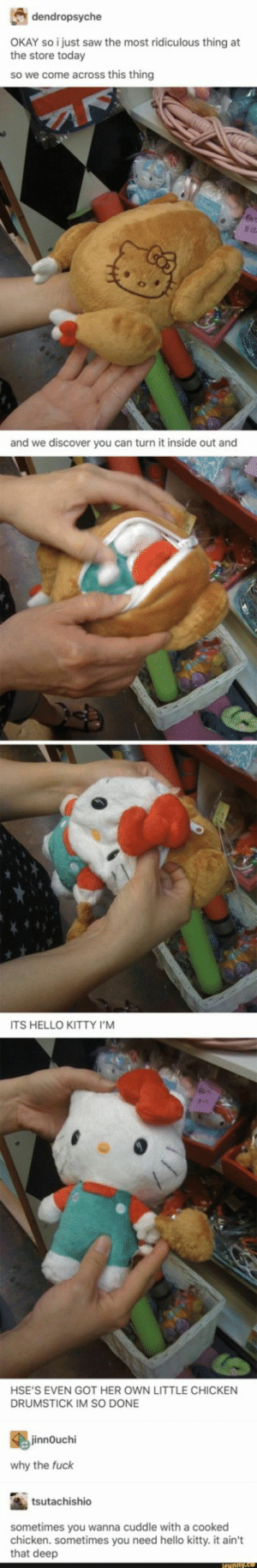 Turned inside out: dendropsyche  the store torstysaw the most ridiculous thing at  the store today  so we come across this thing  and we discover you can turn it inside out and  ITS HELLO KITTY I'M  HSE'S EVEN GOT HER OWN LITTLE CHICKEN  DRUMSTICK IM SO DONE  innOuchi  why the fuck  tsutachishio  sometimes you wanna cuddle with a cooked  chicken. sometimes you need hello kitty. it ain't  that deep Turned inside out
