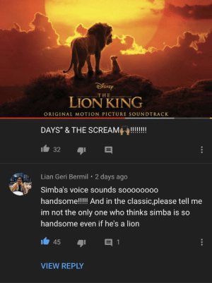 "Scream, The Lion King, and Lion: DENEP  THE  LION KING  ORIGINAL MOTION PICTURE SOUNDTRACK  DAYS"" & THE SCREAM  32  Lian Geri Bermil 2 days ago  Simba's voice sounds soooo0000  handsome!!!!!And in the classic,please tell me  im not the only  one who thinks simba is so  handsome even if he's a lion  1  45  VIEW REPLY hmmm"