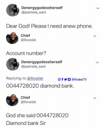 But why are some people just wicked? 😂😂😂😂 . KraksTV: Denergygodessherself  @pamela_sani  Dear God! Please l need anew phone  Chief  @llovelat  Account number?  Denergygodessherself  @pamela_sani  Replying to @llovelat  O  @KraksTV  0044728020 diamond bank  Chief  @llovelat  God she said 0044728020  Diamond bank Sir But why are some people just wicked? 😂😂😂😂 . KraksTV