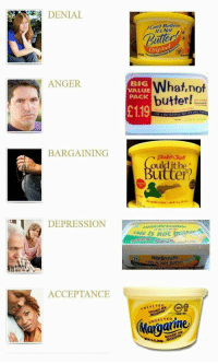 me irl: DENIAL  Can't Believe  It's Not  uter  Original  ANGER  BIG  VALUE  PACK  What,not  butter!  with oddc  £119  ● Buttermilk  DELIGHTEIL BUTTER KE TAS  BARGAINING  oulditbe  utter?  DEPRESSION  als iS not brtter  believenbie  This is n0  250  ACCEPTANCE  INSALTED  KOSHER OR  Maraaiine me irl