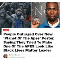 Black Lives Matter, Lmao, and Memes: DENISE  NEWS  People Outraged Over New  Planet of The Apes' Poster,  Saying They Tried To Make  One Of The APES Look Like  Black Lives Matter Leader  By Kissy Denise  Published on July 10, 2017 lmao it just looks like a monkey to me