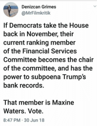 FYI...: Denizcan Grimes  @MrFilmkritik  If Democrats take the House  back in November, their  current ranking member  of the Financial Services  Committee becomes the chair  of the committee, and has the  power to subpoena Trump's  bank records.  That member is Maxine  Waters. Vote.  8:47 PM 30 Jun 18 FYI...