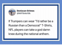 "CALL TO ACTIVISM  #HateLiberalsBiteMe: Denizcan Grimes  @MrFilmkritik  If Trumpers can wear ""i'd rather be a  Russian than a Democrat"" T-Shirts,  NFL players can take a god damn  knee during the national anthem CALL TO ACTIVISM  #HateLiberalsBiteMe"