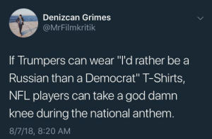 "Dank, God, and Memes: Denizcan Grimes  @MrFilmkritik  If Trumpers can wear ""l'd rather be a  Russian than a Democrat"" T-Shirts,  NFL players can take a god damn  knee during the national anthenm  8/7/18, 8:20 AM It's only fair by StBernardOfLA MORE MEMES"