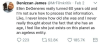 Blackpeopletwitter, Ellen DeGeneres, and Ellen: Denizcan James @MrFilmkritik Feb 2 V  Ellen DeGeneres really turned 60 years old and  I'm not sure how to process that information  Like, I never knew how old she was and I never  really thought about the fact that she has an  age, I feel like she just exists on this planet as  an ageless entity. <p>TIL Ellen Degeneres is 60 (via /r/BlackPeopleTwitter)</p>
