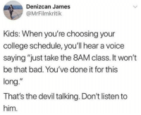 """Bad, College, and Dank: Denizcan James  @MrFilmkritik  Kids: When you're choosing your  college schedule, you'll hear a voice  saying """"just take the 8AM class. It won't  be that bad. You've done it for this  long.""""  That's the devil talking. Don't listen to  him"""