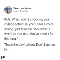 "Bad, College, and True: Denizcan James  @MrFilmkritik  Kids: When you're choosing your  college schedule, youll hear a voice  saying ""just take the 8AM class. It  won't be that bad. You've done it for  this long.""  That's the devil talking. Don't listen to  him  SP So true 😂"