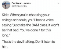 "Bad, College, and Funny: Denizcan James  @MrFilmkritik  Kids: When you're choosing your  college schedule, you'll hear a voice  saying ""just take the 8AM class. It won't  be that bad. You've done it for this  long.""  That's the devil talking. Don't listen to  him. DONT DO IT! ITS A TRAP!"