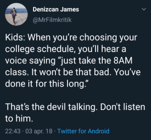 "Android, Bad, and College: Denizcan James  @MrFilmkritik  Kids: When you're choosing your  college schedule, you'll hear  voice saying ""just take the 8AM  class. It won't be that bad. You've  done it for this long.""  That's the devil talking. Don't listen  to him.  22:43 03 apr. 18 Twitter for Android I fell into the trap too"