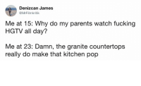 Fucking, Funny, and Memes: Denizcan James  @MrFilmkritik  Me at 15: Why do my parents watch fucking  HGTV all day?  Me at 23: Damn, the granite countertops  really do make that kitchen pop Funny Memes. Updated Daily! ⇢ FunnyJoke.tumblr.com 😀