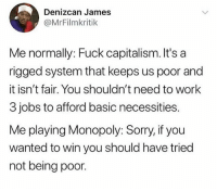 Monopoly, Sorry, and Work: Denizcan James  @MrFilmkritik  Me normally: Fuck capitalism. It's a  rigged system that keeps us poor and  it isn't fair. You shouldn't need to work  3 jobs to afford basic necessities.  Me playing Monopoly: Sorry, if you  wanted to win you should have tried  not being poor. @created created us all