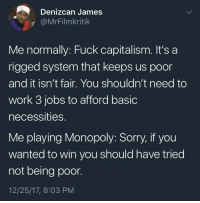 Blackpeopletwitter, Monopoly, and Sorry: Denizcan James  @MrFilmkritik  Me normally: Fuck capitalism. It's a  rigged system that keeps us poor  and it isn't fair. You shouldn't need to  work 3 jobs to afford basic  necessities.  Me playing Monopoly: Sorry, if you  wanted to win you should have tried  not being poor.  12/25/17, 8:03 PM <p>The game changes a man (via /r/BlackPeopleTwitter)</p>