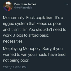 Monopoly, Sorry, and Work: Denizcan James  @MrFilmkritik  Me normally: Fuck capitalism. It's a  rigged system that keeps us poor  and it isn't fair. You shouldn't need to  work 3 jobs to afford basic  necessities.  Me playing Monopoly: Sorry, if you  wanted to win you should have tried  not being poor.  12/25/17, 8:03 PM A game change a man