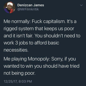 Dank, Memes, and Monopoly: Denizcan James  s @MrFilmkritik  Me normally: Fuck capitalism. It's a  rigged system that keeps us poor  and it isn't fair. You shouldn't need to  work 3 jobs to afford basic  necessities.  Me playing Monopoly: Sorry, if you  wanted to win you should have tried  not being poor.  12/25/17, 8:03 PM Game can change a guy by Outside_Sea MORE MEMES