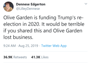 fandomnationwhore:  djpeckneck:  thatpettyblackgirl:   Olive Garden is owned by Darden. Darden also owns:  Longhorn Steakhouse  Cheddar's Scratch Kitchen  Yard House  The Capital Grille  Seasons 52 Fresh Grill  Bahama Breeze Island Grille  Eddie V's Prime Seafood   It would be terrible if you reblogged this and these companies lost business as well   Tragic really  : Dennese Edgerton  @LilleyDennese  Olive Garden is funding Trump's re-  election in 2020. It would be terrible  you shared this and Olive Garden  lost business.  9:24 AM Aug 25, 2019 Twitter Web App  41.3K Likes  36.9K Retweets fandomnationwhore:  djpeckneck:  thatpettyblackgirl:   Olive Garden is owned by Darden. Darden also owns:  Longhorn Steakhouse  Cheddar's Scratch Kitchen  Yard House  The Capital Grille  Seasons 52 Fresh Grill  Bahama Breeze Island Grille  Eddie V's Prime Seafood   It would be terrible if you reblogged this and these companies lost business as well   Tragic really