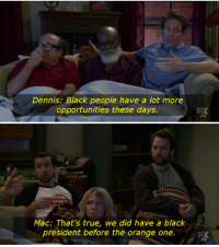 Memes, True, and Black: Dennis Black people have a lot more  opportunities these days.  Mac: That's true, we did have a black  president before the orange one