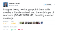"Tumblr, Twitter, and Animal: Dennis Farrell  @DennisFarrel  Follow  Imagine being held at gunpoint (bear with  me) by a literate animal, and the only hope of  rescue is (BEAR WITH ME) tweeting a coded  message  RETWEETS  LIKES  9,81718,740  12:23 PM- 26 Apr 2017  4,129 t 9.8K ·10K <p><a href=""http://heyitsgoon.com/post/160045863481/this-is-the-best-thing-ive-ever-seen-on-twitter"" class=""tumblr_blog"">goon</a>:</p><blockquote><p>this is the best thing I've ever seen on twitter</p></blockquote>"