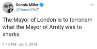 London, Sharks, and Dennis Miller: Dennis Miller  @DennisDMZ  Option  The Mayor of London is to terrorism  what the Mayor of Amity was to  sharks.  7:40 PM Jul 6, 2018
