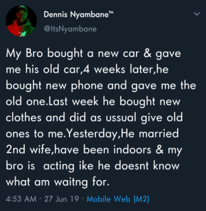 "Hand me downs by kevinowdziej MORE MEMES: Dennis Nyambane""  @ItsNyambane  My Bro bought  me his old car,4 weeks later,he  a new car & gave.  bought  old one.Last week he bought  clothes and did as ussual give old  ones to me.Yesterday,He married  2nd wife,have been indoors & my  bro is acting ike he doesnt know  what am waitng for.  phone and gave me the  new  new  4:53 AM 27 Jun 19 Mobile Web (M2) Hand me downs by kevinowdziej MORE MEMES"