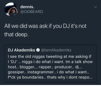 """Blackpeopletwitter, Blogger, and Resume: dennis.  @OGBEARD  All we did was ask if you DJ it's not  that deep.  DJ Akademiks Q @lamAkademiks  I see the old niggas tweeting at me asking if  I 'DJ'.. nigga i do what i want. Im a talk show  host.. blogger... rapper.. producer.. dj...  gossiper.. instagrammer.. i do what i want.  f*ck ya boundaries.. thats why i dont respo.. <p>His resume must look really nice with """"gossiper"""" on it (via /r/BlackPeopleTwitter)</p>"""