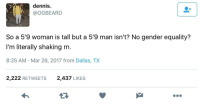 <p>Where them feminists at? (via /r/BlackPeopleTwitter)</p>: dennis  @OGBEARD  So a 5'9 woman is tall but a 5'9 man isn't? No gender equality?  I'm literally shaking rn  8:25 AM Mar 26, 2017 from Dallas, TX  2,222 RETWEETS  2,437 LIKES <p>Where them feminists at? (via /r/BlackPeopleTwitter)</p>