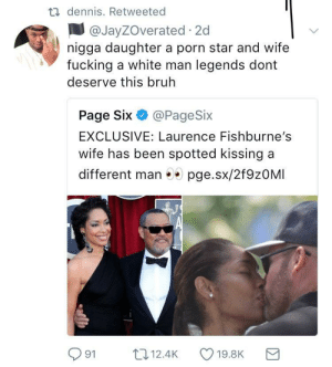 Bruh, Fucking, and Taken: dennis. Retweeted  @JayZOverated 2c  nigga daughter a porn star and wife  fucking a white man legends dont  deserve this bruh  Page Six @PageSix  EXCLUSIVE: Laurence Fishburne's  wife has been spotted kissing a  different man 5 pge.sx/2f9zOMI  91 12.4K 19.8K a Should've taken the blue pill