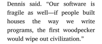 "Software, Civilization, and First: Dennis said. ""Our software is  fragile as well-if people built  houses the way we write  programs, the first woodpecker  would wipe out civilization."" Found this line in The Cuckoos Egg."