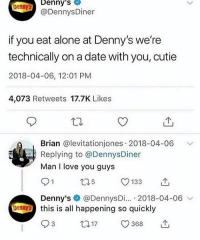 Denny's: Denny's  Dennys  @DennysDiner  if you eat alone at Denny's we're  technically on a date with you, cutie  2018-04-06, 12:01 PM  4,073 Retweets 17.7K Likes  Brian @levitationjones 2018-04-06 V  Replying to @DennysDiner  Man I love you guys  5  133  Denny's @DennysDi... 2018-04-06  this is all happening so quickly  93  Donny  t017 368