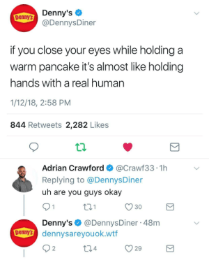 meirl by blaisenn FOLLOW 4 MORE MEMES.: Denny's  @DennysDiner  Denny's  if you close your eyes while holding  warm pancake it's almost like holding  hands with a real human  1/12/18, 2:58 PM  844 Retweets 2,282 Likes  Adrian Crawford  @Crawf33 1h  Replying to @Dennys Diner  uh are you guys okay  2.1  30  1  Denny's@DennysDiner 48m  Denny's dennysareyou ok.wtf  2  2.4  29 meirl by blaisenn FOLLOW 4 MORE MEMES.