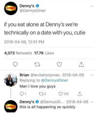 <p>You're never really solo on a solo date.</p>: Denny's  @DennysDiner  Denny's  if you eat alone at Denny's we're  technically on a date with you, cutie  2018-04-06, 12:01 PM  4,073 Retweets 17.7K Like:s  Brian @levitationjones 2018-04-06  Replying to @DennysDiner  Man I love you guys  Denny's @DennysDi... 2018-04-06 v  bennthis is all happening so quickly <p>You're never really solo on a solo date.</p>