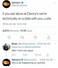 A modern love story: Denny's  @DennysDiner  Denny's  if you eat alone at Denny's we're  technically on a date with you, cutie  2018-04-06, 12:01 PM  4,073 Retweets 17.7K Likes  Brian @levitationjones 2018-04-06 V  Replying to @DennysDiner  Man I love you guys  91  Denny's @DennysDi... 2018-04-06 v  5  enny's this is all happening so quickly A modern love story